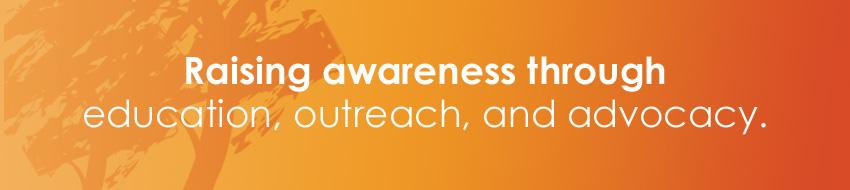 Raising Awareness through education, outreach, and advocacy.